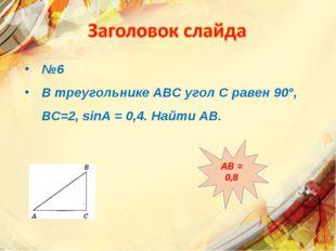 №6 В треугольнике АВС угол С равен 90°, ВС=2, sinА = 0,4. Найти АВ. АВ = 0,8