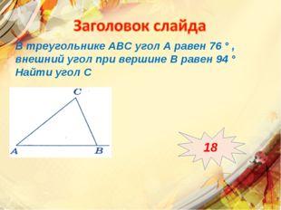 В треугольнике АВС угол А равен 76 ° , внешний угол при вершине В равен 94 °