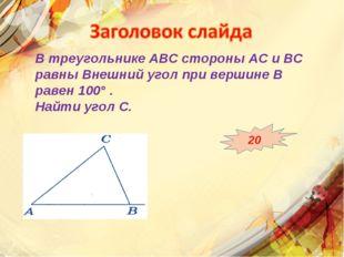 В треугольнике АВС стороны АС и ВС равны Внешний угол при вершине В равен 100