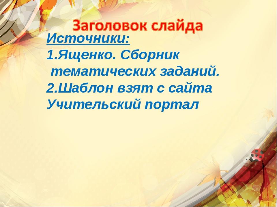 Источники: 1.Ященко. Сборник тематических заданий. 2.Шаблон взят с сайта Учит...
