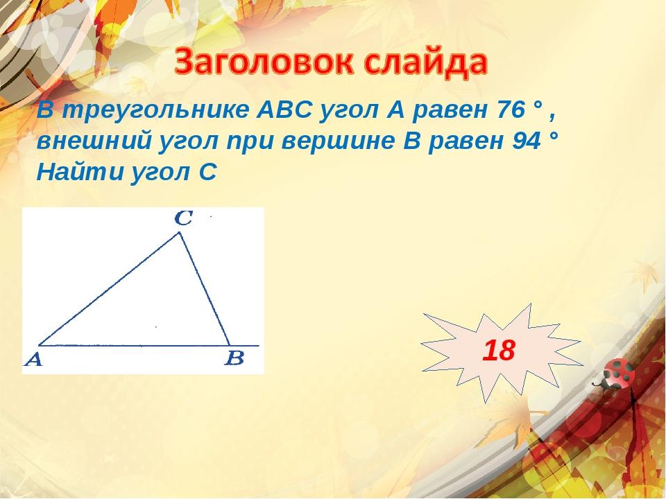 В треугольнике АВС угол А равен 76 ° , внешний угол при вершине В равен 94 °...