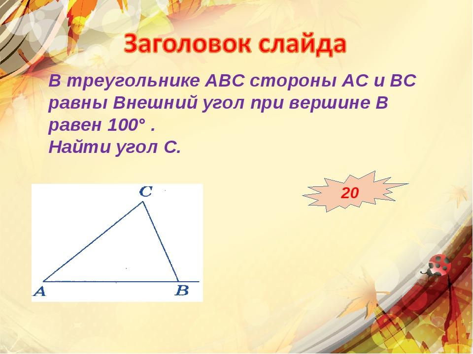В треугольнике АВС стороны АС и ВС равны Внешний угол при вершине В равен 100...