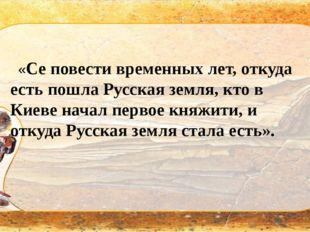 «Се повести временных лет, откуда есть пошла Русская земля, кто в Киеве нача