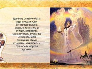 Древние славяне были язычниками. Они боготворили леса, водные источники и ст