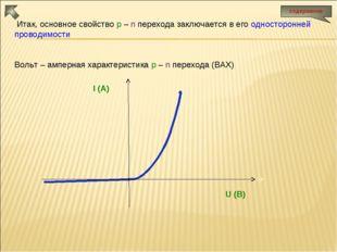 Итак, основное свойство p – n перехода заключается в его односторонней прово
