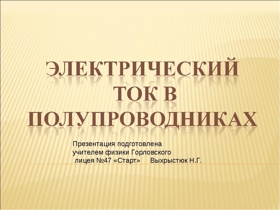 Презентация подготовлена учителем физики Горловского лицея №47 «Старт» Выхрыс...