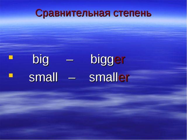 Сравнительная степень big – bigger small – smaller