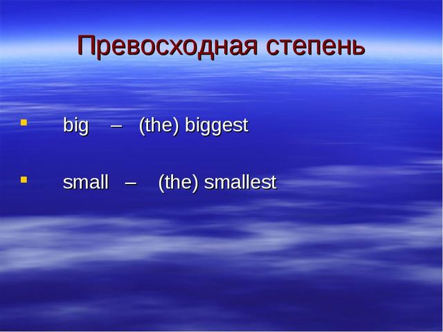 Превосходная степень big – (the) biggest small – (the) smallest