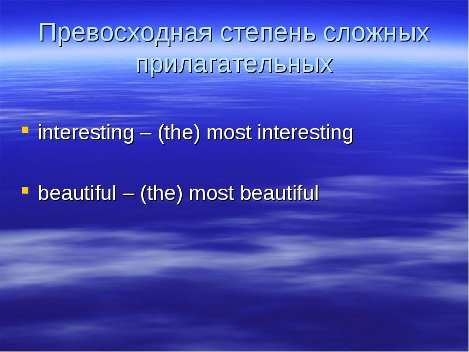 Превосходная степень сложных прилагательных interesting – (the) most interest...