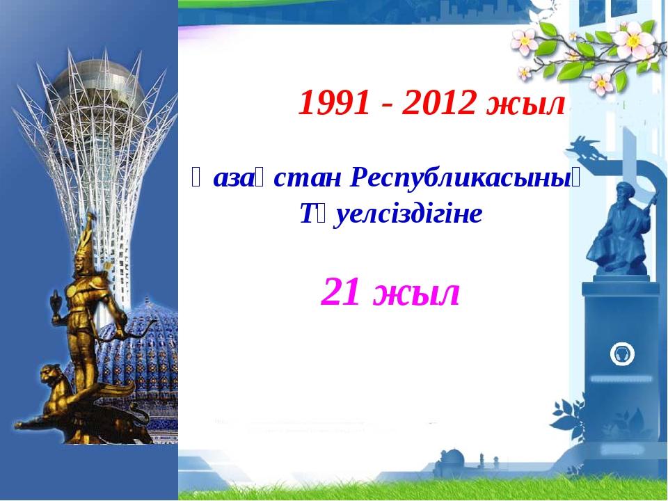1991 - 2012 жыл Қазақстан Республикасының Тәуелсіздігіне 21 жыл