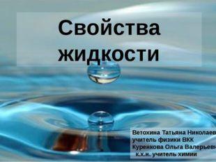 Свойства жидкости Ветохина Татьяна Николаевна учитель физики ВКК Куренкова Ол