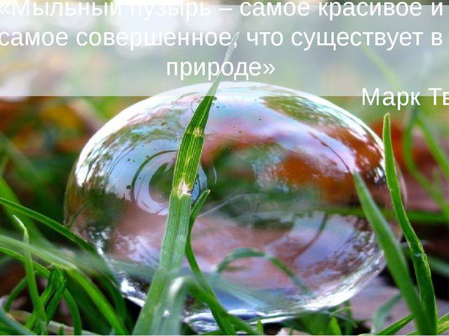 «Мыльный пузырь – самое красивое и самое совершенное, что существует в природ...