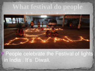 People celebrate the Festival of lights in India . It's Diwali. What festival