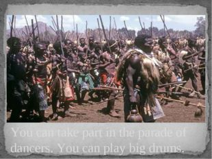 You can take part in the parade of dancers. You can play big drums.