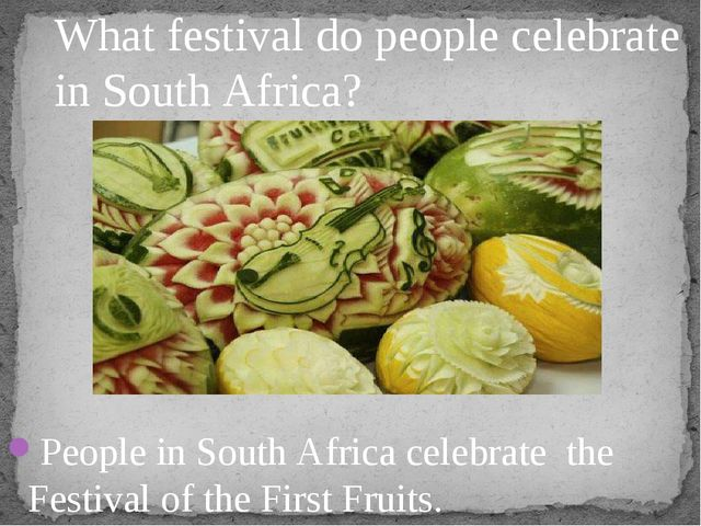 People in South Africa celebrate the Festival of the First Fruits. What festi...