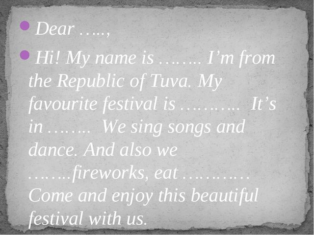 Dear ….., Hi! My name is …….. I'm from the Republic of Tuva. My favourite fes...