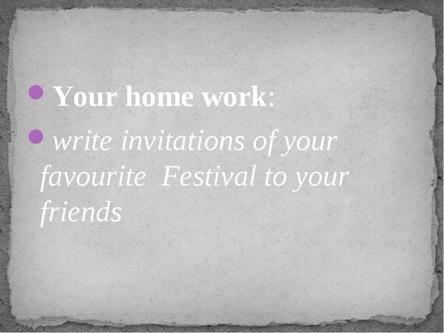 Your home work: write invitations of your favourite Festival to your friends