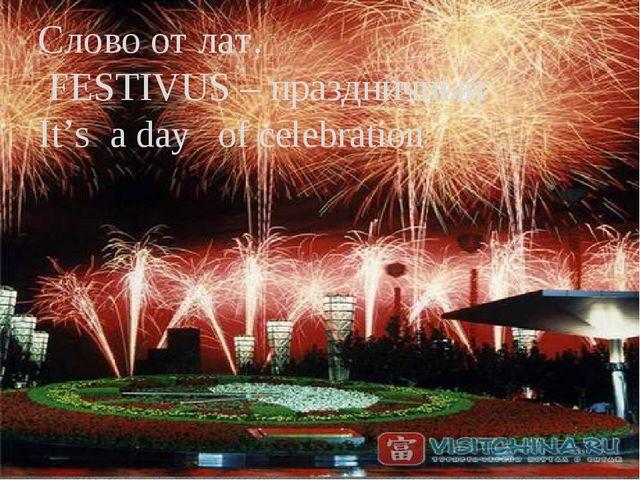 Слово от лат. FESTIVUS – праздничный It's a day of celebration