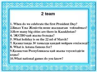 2 team 1. When do we celebrate the first President Day? 2.Биыл Ұлы Жеңістің н