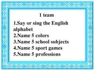 1 team 1.Say or sing the English alphabet 2.Name 5 colors 3.Name 5 school sub
