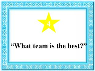 """4 """"What team is the best?"""""""