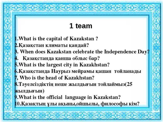 1 team 1.What is the capital of Kazakstan ? 2.Қазақстан климаты қандай? 3. Wh...