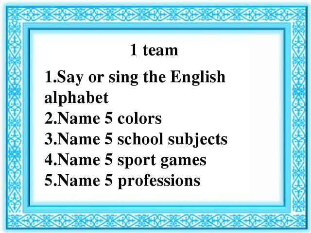 1 team 1.Say or sing the English alphabet 2.Name 5 colors 3.Name 5 school sub...
