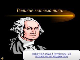 Великие математики. Подготовил студент группы ПОВТ-22 Лобанов Виктор Владимир