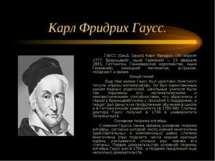 Карл Фридрих Гаусс. ГАУСС (Gaub, Gauss) Карл Фридрих (30 апреля 1777, Брауншв