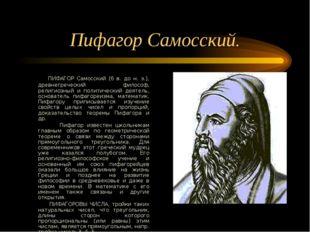 Пифагор Самосский. ПИФАГОР Самосский (6 в. до н. э.), древнегреческий философ
