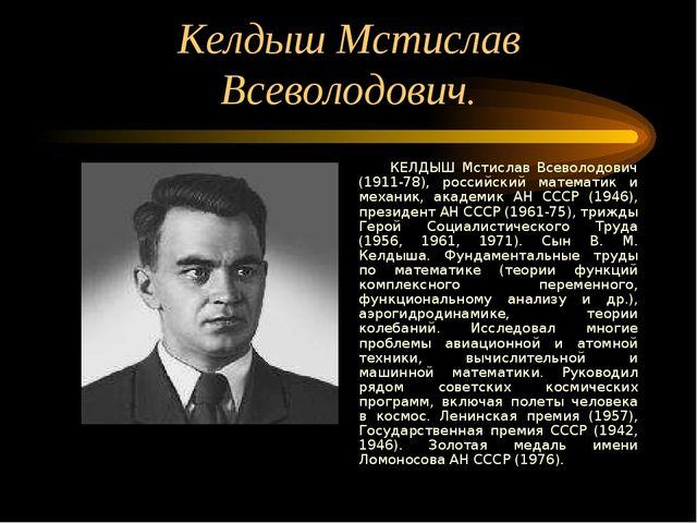 Келдыш Мстислав Всеволодович. КЕЛДЫШ Мстислав Всеволодович (1911-78), российс...