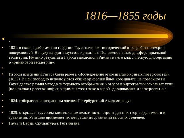 1816—1855 годы . 1821: в связи с работами по геодезии Гаусс начинает историче...
