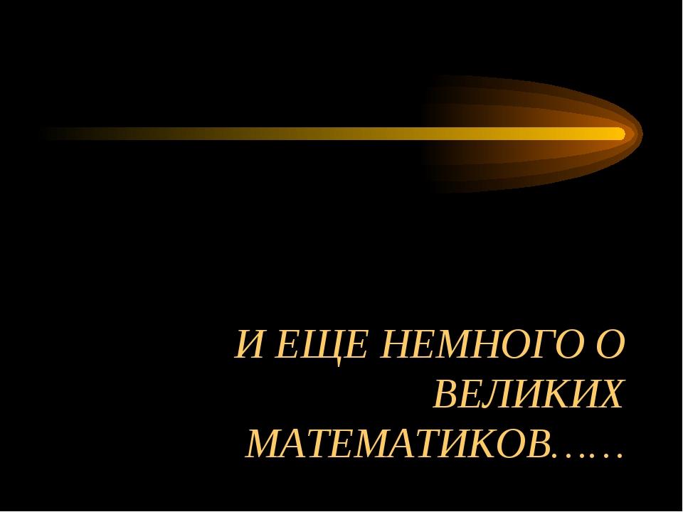 И ЕЩЕ НЕМНОГО О ВЕЛИКИХ МАТЕМАТИКОВ……