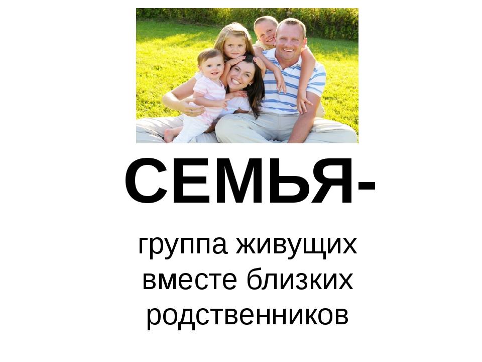 СЕМЬЯ- группа живущих вместе близких родственников
