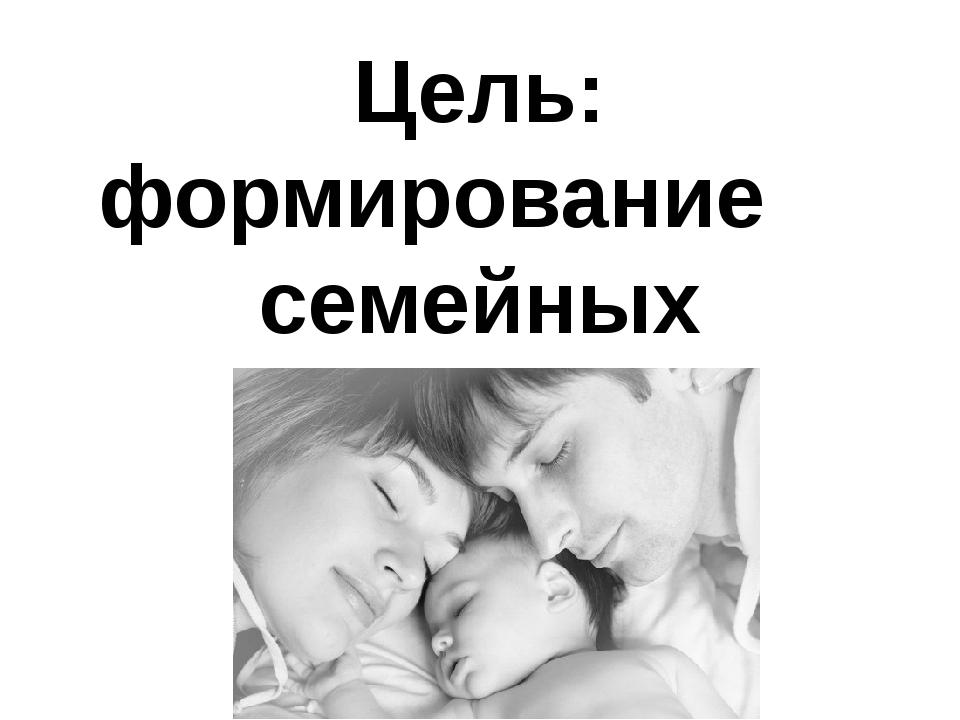 Цель: формирование семейных ценностей