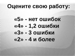 Оцените свою работу: «5» - нет ошибок «4» - 1,2 ошибки «3» - 3 ошибки «2» - 4
