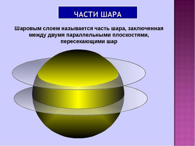 Шаровым слоем называется часть шара, заключенная между двумя параллельными пл...