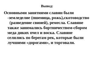 Вывод: Основными занятиями славян были -земледелие (пшеница, рожь),скотоводст
