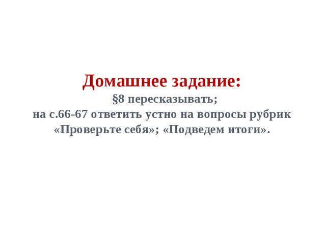 Домашнее задание: §8 пересказывать; на с.66-67 ответить устно на вопросы рубр...