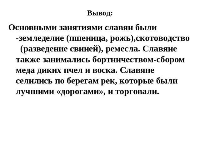 Вывод: Основными занятиями славян были -земледелие (пшеница, рожь),скотоводст...