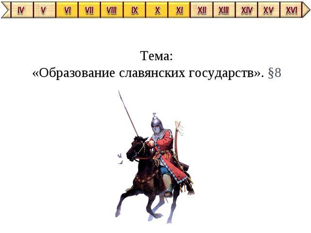Тема: «Образование славянских государств». §8