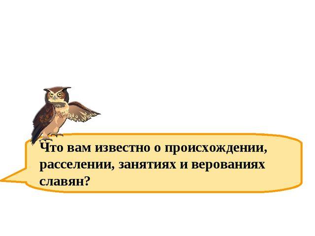 Что вам известно о происхождении, расселении, занятиях и верованиях славян?