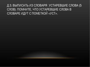 Д.З. ВЫПИСАТЬ ИЗ СЛОВАРЯ УСТАРЕВШИЕ СЛОВА (5 СЛОВ). ПОМНИТЕ, ЧТО УСТАРЕВШИЕ С