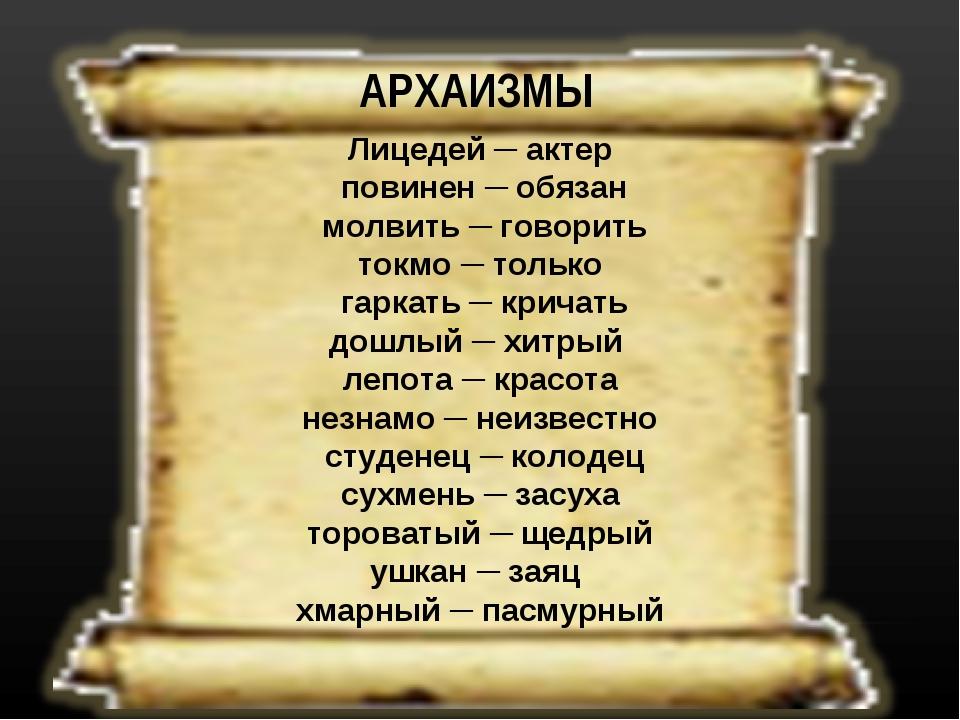 АРХАИЗМЫ Лицедей ─ актер повинен ─ обязан молвить ─ говорить токмо ─ только г...