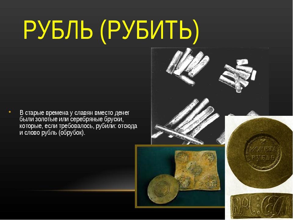 РУБЛЬ (РУБИТЬ) В старые времена у славян вместо денег были золотые или серебр...