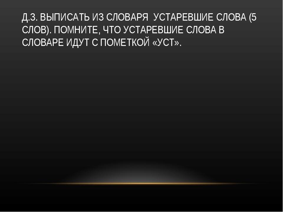Д.З. ВЫПИСАТЬ ИЗ СЛОВАРЯ УСТАРЕВШИЕ СЛОВА (5 СЛОВ). ПОМНИТЕ, ЧТО УСТАРЕВШИЕ С...
