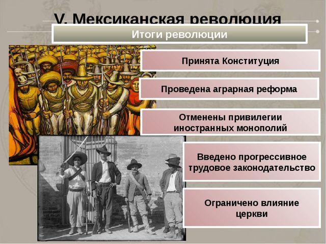 V. Мексиканская революция Итоги революции Принята Конституция Проведена аграр...