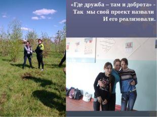 «Где дружба – там и доброта» - Так мы свой проект назвали И его реализовали.