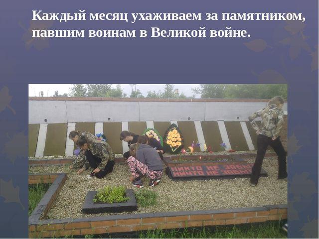Каждый месяц ухаживаем за памятником, павшим воинам в Великой войне.