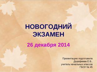 НОВОГОДНИЙ ЭКЗАМЕН 26 декабря 2014 Презентацию подготовила Дорофеева Е.В., уч